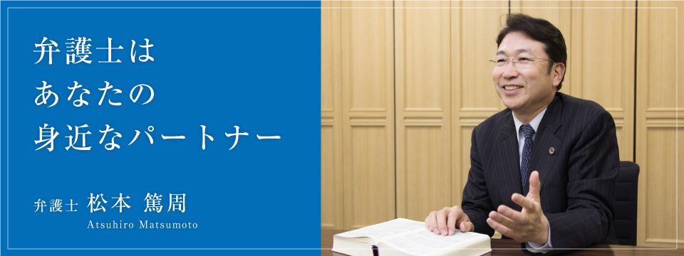 弁護士はあなたの身近なパートナー 弁護士松本篤周